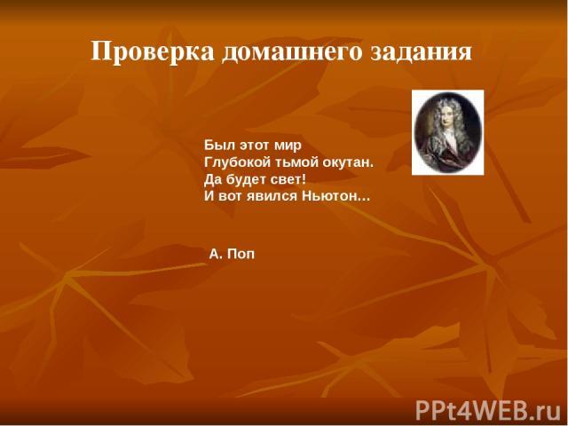 Проверка домашнего задания Был этот мир Глубокой тьмой окутан. Да будет свет! И вот явился Ньютон… А. Поп