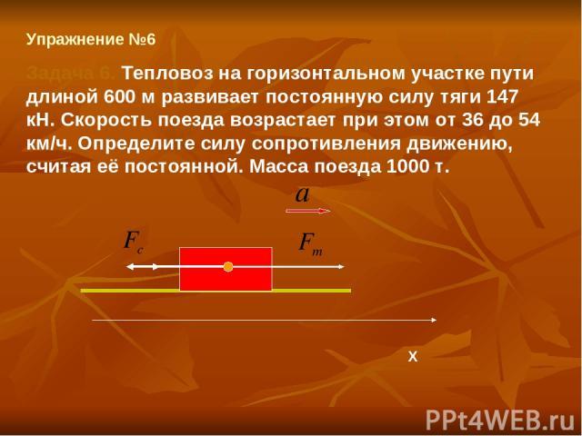 Упражнение №6 Задача 6. Тепловоз на горизонтальном участке пути длиной 600 м развивает постоянную силу тяги 147 кН. Скорость поезда возрастает при этом от 36 до 54 км/ч. Определите силу сопротивления движению, считая её постоянной. Масса поезда 1000 т. Х