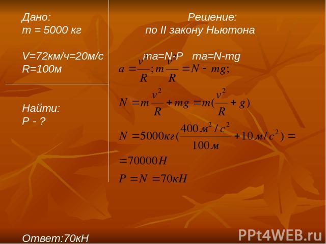 Дано: Решение: m = 5000 кг по II закону Ньютона V=72км/ч=20м/c ma=N-P ma=N-mg R=100м Найти: P - ? Ответ:70кН