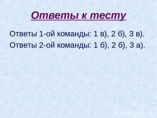 Ответы к тесту Ответы 1-ой команды: 1 в), 2 б), 3 в). Ответы 2-ой команды: 1 б),