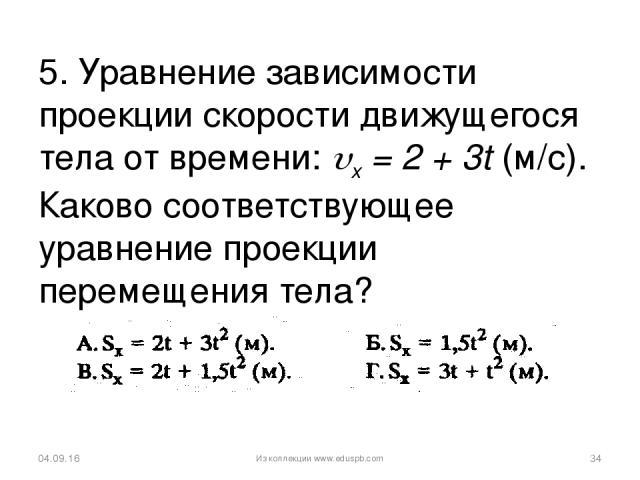 5. Уравнение зависимости проекции скорости движущегося тела от времени: x = 2 + 3t (м/с). Каково соответствующее уравнение проекции перемещения тела? * * Из коллекции www.eduspb.com