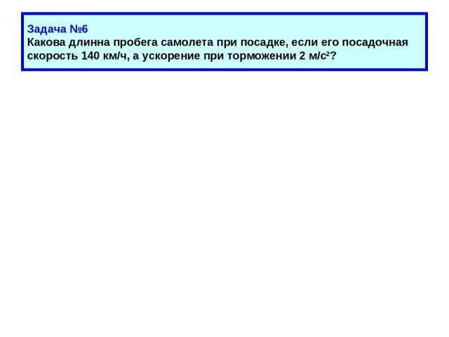 Задача №6 Какова длинна пробега самолета при посадке, если его посадочная скорость 140 км/ч, а ускорение при торможении 2 м/с2?