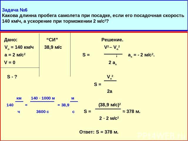 """Задача №6 Какова длинна пробега самолета при посадке, если его посадочная скорость 140 км/ч, а ускорение при торможении 2 м/с2? Дано: """"СИ"""" Решение. Vо = 140 км/ч 38,9 м/с V2 – Vo2 а = 2 м/с2 S = ; ax = - 2 м/с2. V = 0 2 ax S - ? Vo2 S = 2а км 140 · …"""