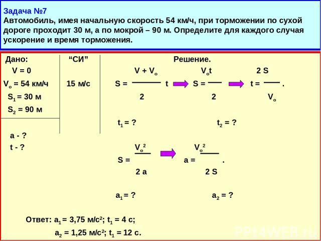 """Задача №7 Автомобиль, имея начальную скорость 54 км/ч, при торможении по сухой дороге проходит 30 м, а по мокрой – 90 м. Определите для каждого случая ускорение и время торможения. Дано: """"СИ"""" Решение. V = 0 V + Vo Vot 2 S Vo = 54 км/ч 15 м/с S = t S…"""