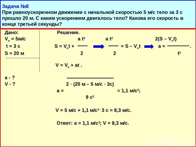 Задача №8 При равноускоренном движении с начальной скоростью 5 м/с тело за 3 с прошло 20 м. С каким ускорением двигалось тело? Какова его скорость в конце третьей секунды? Дано: Решение. Vо = 5м/с a t2 a t2 2(S – Vot) t = 3 c S = Vot + = S – Vot a =…