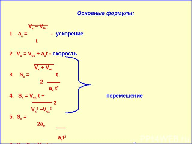 Основные формулы: Vx – V0x 1. аx = - ускорение t 2. Vx = Vox + aхt - скорость Vx + Vox 3. Sx = t 2 ax t2 4. Sx = Vox t + перемещение 2 Vx2 –Vox2 5. Sx = 2ax axt2 6. X = Xo + Vox t + - уравнение прямолинейного 2 равноускоренного движения