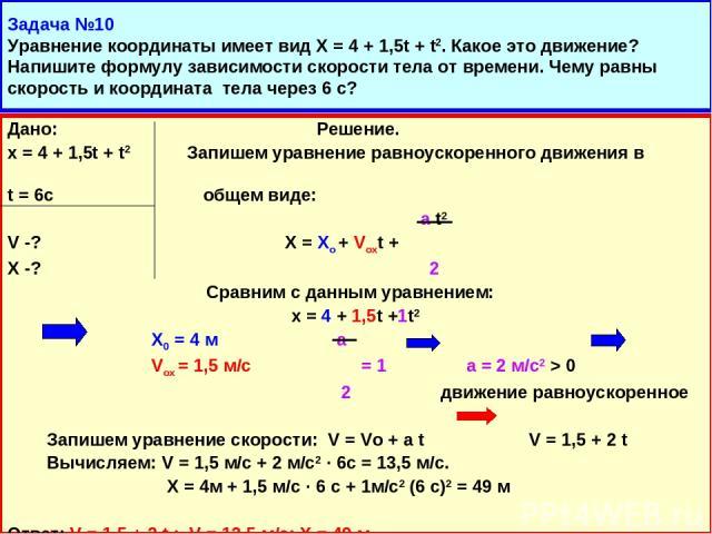 Задача №10 Уравнение координаты имеет вид Х = 4 + 1,5t + t2. Какое это движение? Напишите формулу зависимости скорости тела от времени. Чему равны скорость и координата тела через 6 с? Дано: Решение. х = 4 + 1,5t + t2 Запишем уравнение равноускоренн…