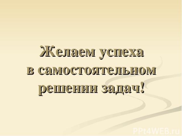 Желаем успеха в самостоятельном решении задач!