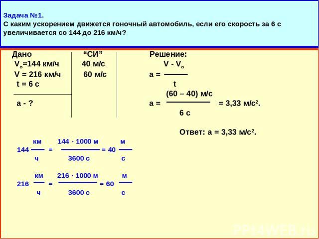 """Задача №1. С каким ускорением движется гоночный автомобиль, если его скорость за 6 с увеличивается со 144 до 216 км/ч? Дано """"СИ"""" Решение: Vo=144 км/ч 40 м/с V - Vo V = 216 км/ч 60 м/с а = t = 6 с t (60 – 40) м/с а - ? а = = 3,33 м/с2. 6 с Ответ: а =…"""