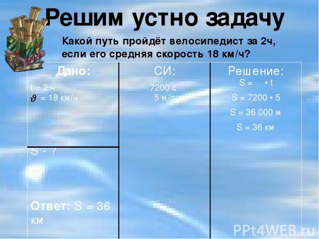 Решим устно задачу Какой путь пройдёт велосипедист за 2ч, если его средняя скорость 18 км/ч? Дано: t= 2ч = 18 км/ч S- ? Ответ:S= 36 км СИ: 7200 с 5 м/с Решение: S =Ѵ• t S = 7200 • 5 S = 36 000м S = 36км