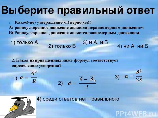 Выберите правильный ответ Какое(-ие) утверждение(-я) верно(-ы)? А: равноускоренное движение является неравномерным движением Б: Равноускоренное движение является равномерным движением 1) только А 3) и А, и Б 2) только Б 4) ни А, ни Б 2. Какая из при…