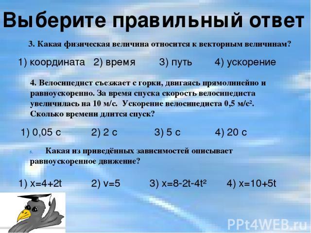 1) координата 2) время 3) путь 4) ускорение 1) 0,05 с 2) 2 с 3) 5 с 4) 20 с Выберите правильный ответ 3. Какая физическая величина относится к векторным величинам? 4. Велосипедист съезжает с горки, двигаясь прямолинейно и равноускоренно. За время сп…