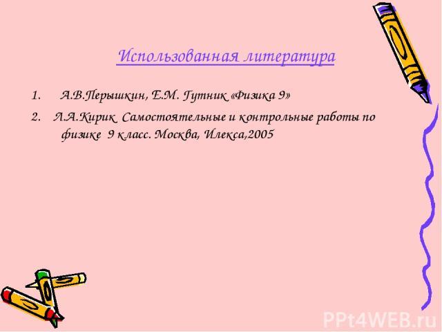 Использованная литература А.В.Перышкин, Е.М. Гутник «Физика 9» 2. Л.А.Кирик Самостоятельные и контрольные работы по физике 9 класс. Москва, Илекса,2005