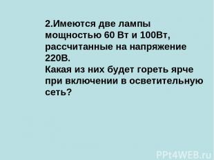 2.Имеются две лампы мощностью 60 Вт и 100Вт, рассчитанные на напряжение 220В. Ка