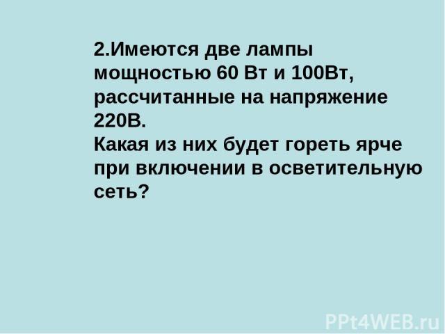 2.Имеются две лампы мощностью 60 Вт и 100Вт, рассчитанные на напряжение 220В. Какая из них будет гореть ярче при включении в осветительную сеть?