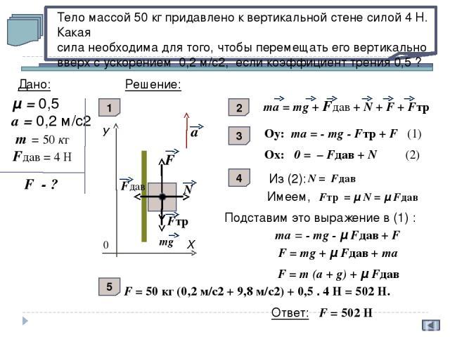 На брусок массой m действует горизонтальная сила F, параллельная основанию наклонной плоскости с углом при основании a. С каким ускорением движется брусок к вершине, если коэффициент трения μ ? mg N F Fтр. а У Х 0 а Дано: Решение: F ; m; a; μ а - ? …