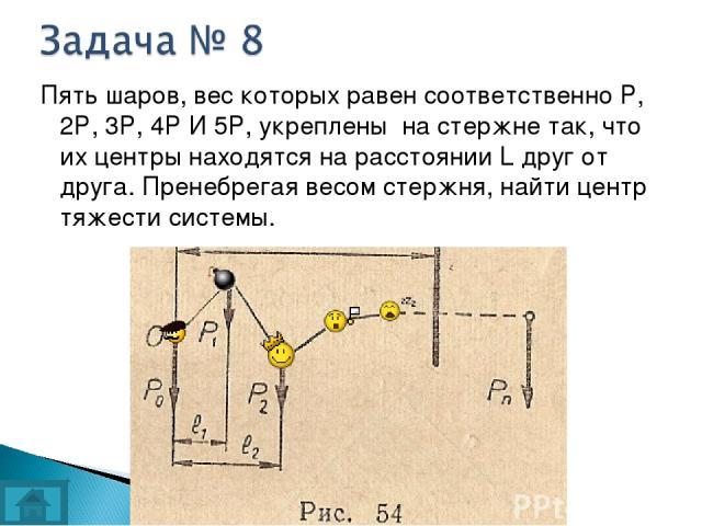 Пять шаров, вес которых равен соответственно Р, 2Р, 3Р, 4Р И 5Р, укреплены на стержне так, что их центры находятся на расстоянии L друг от друга. Пренебрегая весом стержня, найти центр тяжести системы.