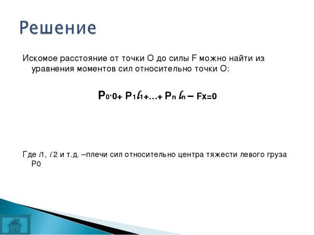 Искомое расстояние от точки О до силы F можно найти из уравнения моментов сил относительно точки О: Р0*0+ P1l1+…+ Pn ln – Fх=0 Где l1, l 2 и т.д. –плечи сил относительно центра тяжести левого груза Р0