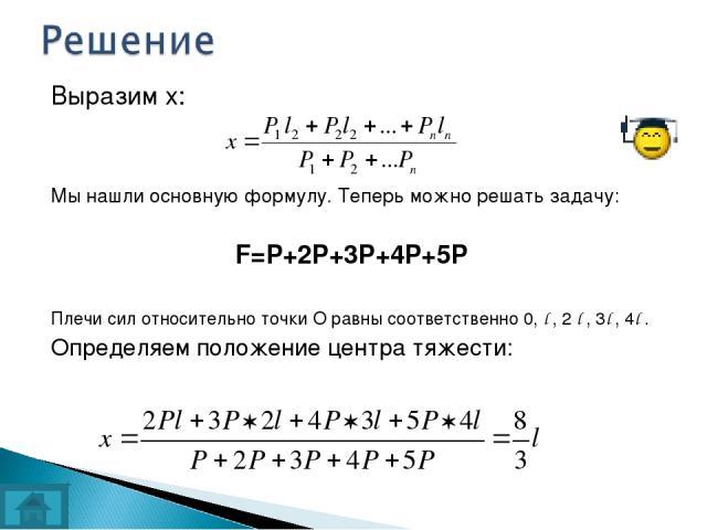 Выразим х: Мы нашли основную формулу. Теперь можно решать задачу: F=P+2P+3P+4P+5P Плечи сил относительно точки О равны соответственно 0, l , 2 l , 3l , 4l . Определяем положение центра тяжести: