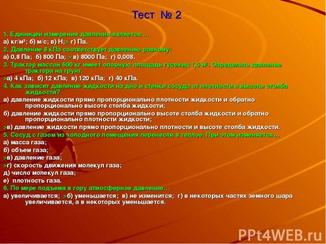 Тест № 2 1. Единицей измерения давления является … а) кг/м³; б) м/с; в) Н;> г) Па. 2. Давление 8 кПа соответствует давлению равному: а) 0,8 Па; б) 800 Па; > в) 8000 Па; г) 0,008. 3. Трактор массой 600 кг имеет опорную площадь гусениц 1,5 м². Определ…