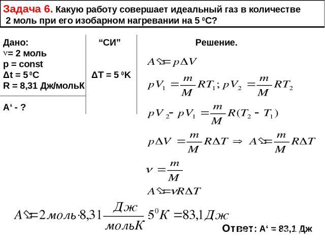 """Задача 6. Какую работу совершает идеальный газ в количестве 2 моль при его изобарном нагревании на 5 0С? Дано: """"СИ"""" Решение. = 2 моль p = const Δt = 5 0C ΔT = 5 0K R = 8,31 Дж/мольК А' - ? Ответ: А' = 83,1 Дж"""