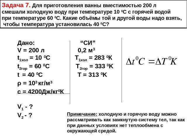 """Задача 7. Для приготовления ванны вместимостью 200 л смешали холодную воду при температуре 10 0С с горячей водой при температуре 60 0С. Какие объёмы той и другой воды надо взять, чтобы температура установилась 40 0С? Дано: """"СИ"""" V = 200 л 0,2 м3 t1хо…"""