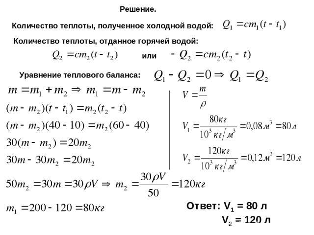 Решение. Количество теплоты, полученное холодной водой: Количество теплоты, отданное горячей водой: или Уравнение теплового баланса: Ответ: V1 = 80 л V2 = 120 л