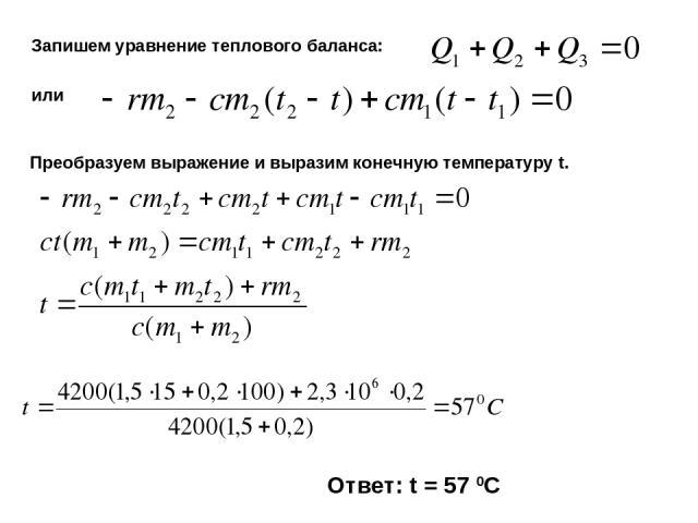 Запишем уравнение теплового баланса: или Преобразуем выражение и выразим конечную температуру t. Ответ: t = 57 0C
