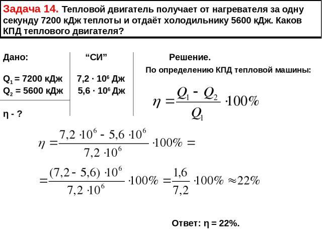 """Задача 14. Тепловой двигатель получает от нагревателя за одну секунду 7200 кДж теплоты и отдаёт холодильнику 5600 кДж. Каков КПД теплового двигателя? Дано: """"СИ"""" Решение. Q1 = 7200 кДж 7,2 ∙ 106 Дж Q2 = 5600 кДж 5,6 ∙ 106 Дж η - ? По определению КПД …"""
