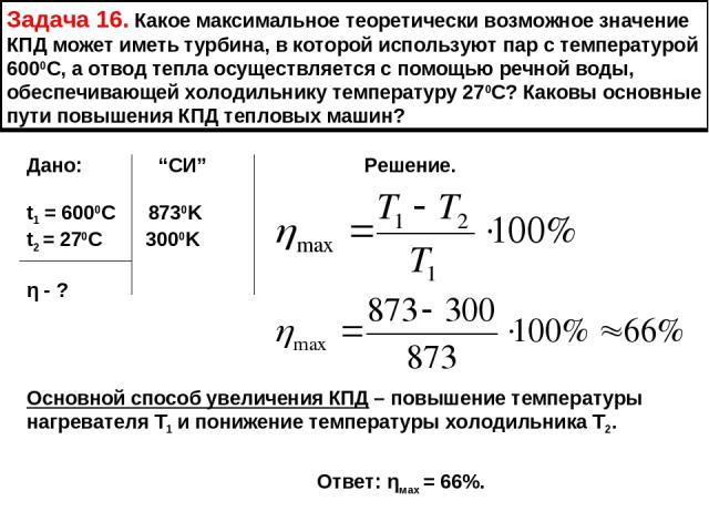 Задача 16. Какое максимальное теоретически возможное значение КПД может иметь турбина, в которой используют пар с температурой 6000С, а отвод тепла осуществляется с помощью речной воды, обеспечивающей холодильнику температуру 270С? Каковы основные п…