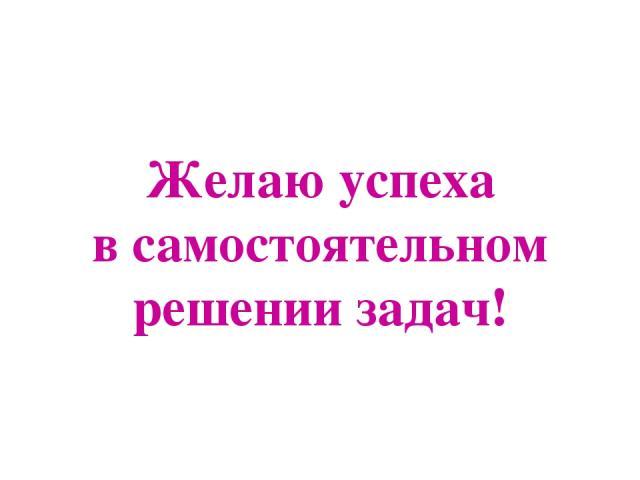Желаю успеха в самостоятельном решении задач!