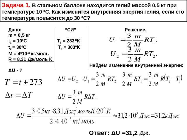 """Задача 1. В стальном баллоне находится гелий массой 0,5 кг при температуре 10 0С. Как изменится внутренняя энергия гелия, если его температура повысится до 30 0С? Дано: """"СИ"""" Решение. m = 0,5 кг t1 = 100С T1 = 283 0K t2 = 300C T2 = 3030K M = 4*10-3 к…"""