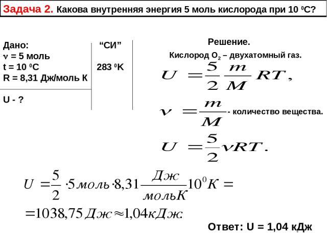 """Задача 2. Какова внутренняя энергия 5 моль кислорода при 10 0С? Дано: """"СИ"""" = 5 моль t = 10 0C 283 0K R = 8,31 Дж/моль К U - ? Решение. Кислород О2 – двухатомный газ. - количество вещества. Ответ: U = 1,04 кДж"""