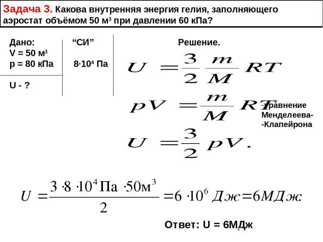 """Задача 3. Какова внутренняя энергия гелия, заполняющего аэростат объёмом 50 м3 при давлении 60 кПа? Дано: """"СИ"""" Решение. V = 50 м3 р = 80 кПа 8∙104 Па U - ? уравнение Менделеева- -Клапейрона Ответ: U = 6МДж"""