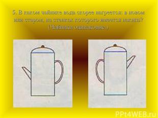 5. В каком чайнике вода скорее нагреется: в новом или старом, на стенках которог