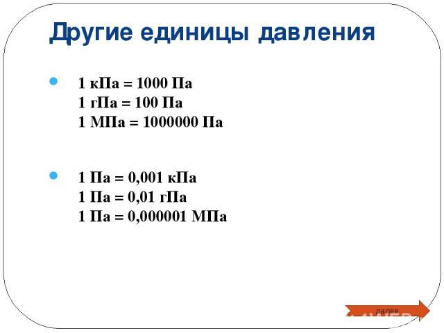 Другие единицы давления 1 кПа = 1000 Па 1 гПа = 100 Па 1 МПа = 1000000 Па 1 Па = 0,001 кПа 1 Па = 0,01 гПа 1 Па = 0,000001 МПа далее