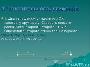 1.Относительность движения. 1. Два тела движутся вдоль оси ОХ навстречу друг дру