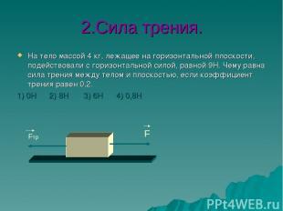 2.Сила трения. На тело массой 4 кг, лежащее на горизонтальной плоскости, подейст