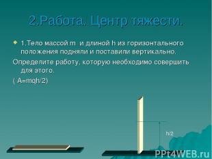 2.Работа. Центр тяжести. 1.Тело массой m и длиной h из горизонтального положения