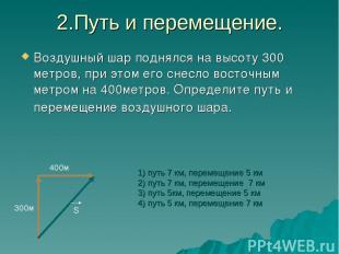 2.Путь и перемещение. Воздушный шар поднялся на высоту 300 метров, при этом его