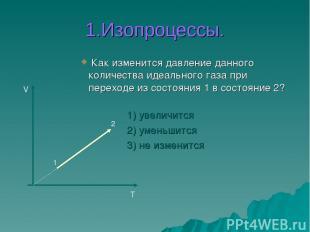 1.Изопроцессы. Как изменится давление данного количества идеального газа при пер