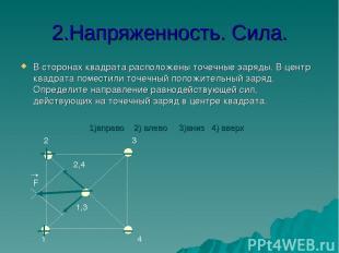 2.Напряженность. Сила. В сторонах квадрата расположены точечные заряды. В центр
