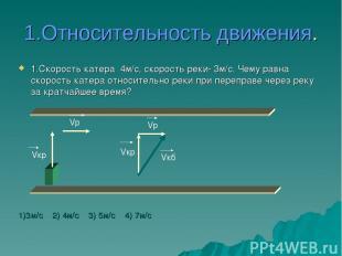 1.Относительность движения. 1.Скорость катера 4м/с, скорость реки- 3м/с. Чему ра