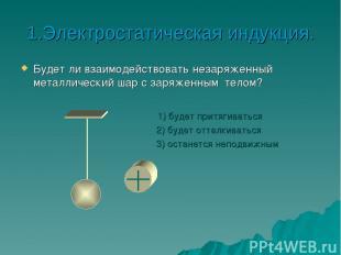 1.Электростатическая индукция. Будет ли взаимодействовать незаряженный металличе