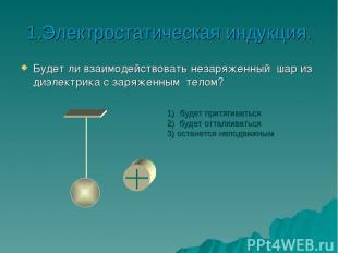 1.Электростатическая индукция. Будет ли взаимодействовать незаряженный шар из ди