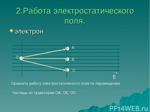 2.Работа электростатического поля. электрон Е А В С О Сравнить работу электроста