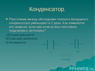 Конденсатор. Расстояние между обкладками плоского воздушного конденсатора уменьш