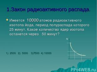 1.Закон радиоактивного распада. Имеется 10000 атомов радиоактивного изотопа йода