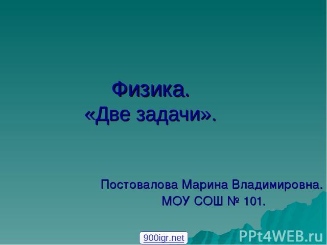 Физика. «Две задачи». Постовалова Марина Владимировна. МОУ СОШ № 101. 900igr.net
