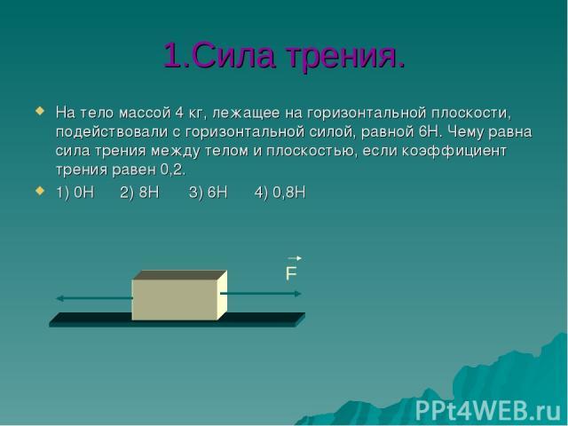 1.Сила трения. На тело массой 4 кг, лежащее на горизонтальной плоскости, подействовали с горизонтальной силой, равной 6Н. Чему равна сила трения между телом и плоскостью, если коэффициент трения равен 0,2. 1) 0Н 2) 8Н 3) 6Н 4) 0,8Н F